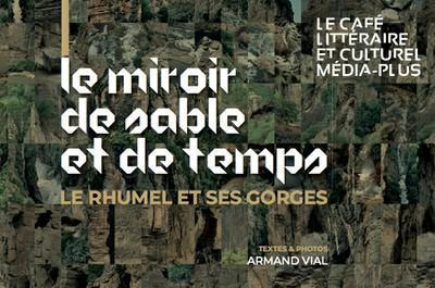 Café littéraire et culturel Média-Plus : Le miroir de sable et de temps. Le Rhumel et ses gorges